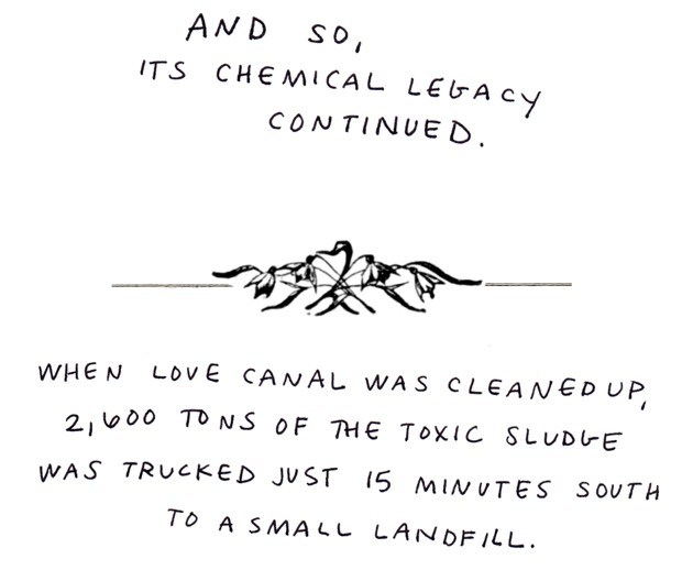 And so, its chemical legacy continued. When Love Canal was cleaned up, 2,600 tons of the toxic sludge was trucked just 15 minutes south to a small landfill.