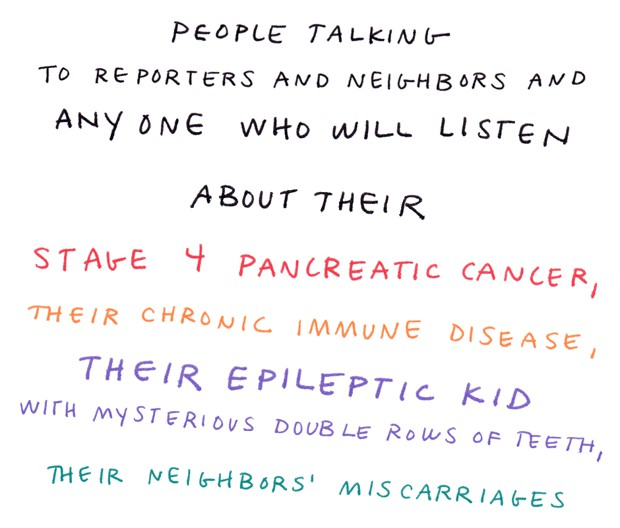 People talking to reporters and neighbors and anyone who will listen about their stage 4 pancreatic cancer, their chronic immune disease, their epileptic kid with mysterious double rows of teeth, their neighbors' miscarriages.