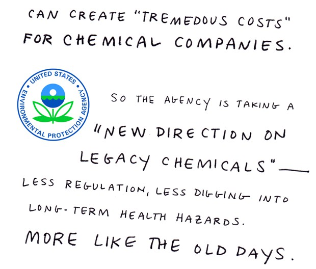"can create ""tremendous costs"" for chemical companies. So the agency is taking on a ""new direction on legacy chemicals"" - less regulation, less digging into long-term health hazards. More like the old days."