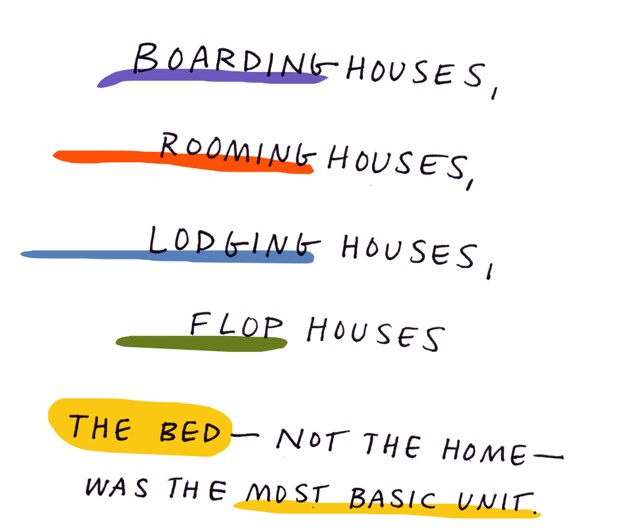 Boarding houses, rooming houses, lodging houses, flop houses. The bed - not the home - was the most basic unit.