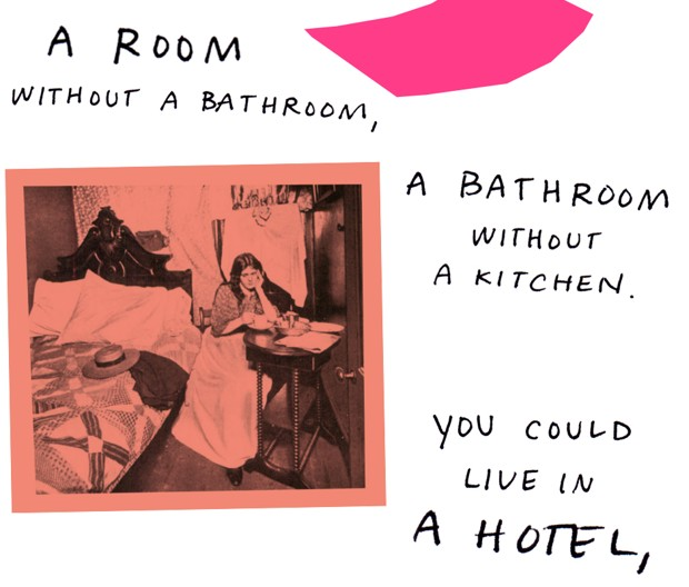 A room without a bathroom, a bathroom without a kitchen. You could live in a hotel,