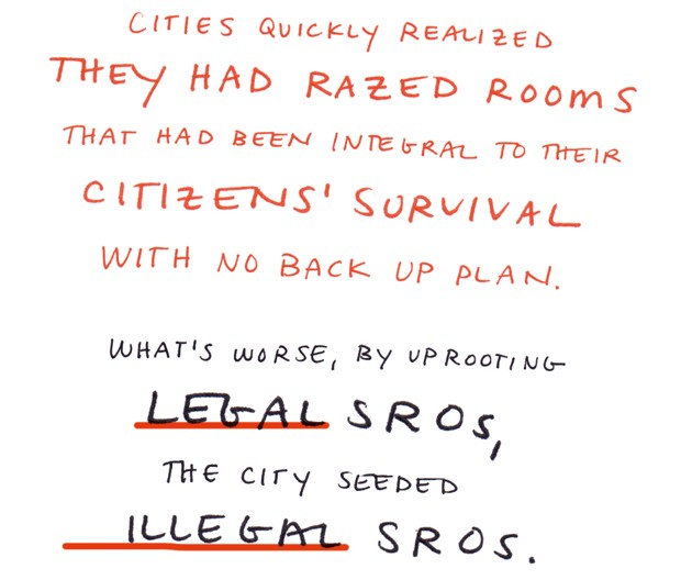 Cities quickly realized they had razed rooms that had been integral to their citizens' survival with no backup plan. What's worse, by uprooting legal SROs, the city seeded illegal SROs.
