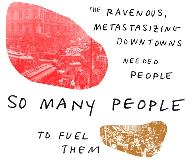 The ravenous, metastasizing downtowns needed people so many people to fuel them