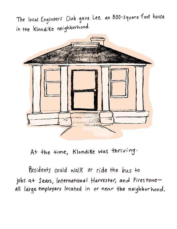 The local Engineers Club gave Lee an 800-square-foot house in the Klondike neighborhood of Memphis. At the time, Klondike was thriving. Residents could walk or ride the bus to jobs at Sears, International Harvester, and Firestone - all large employers located in or near the neighborhood.