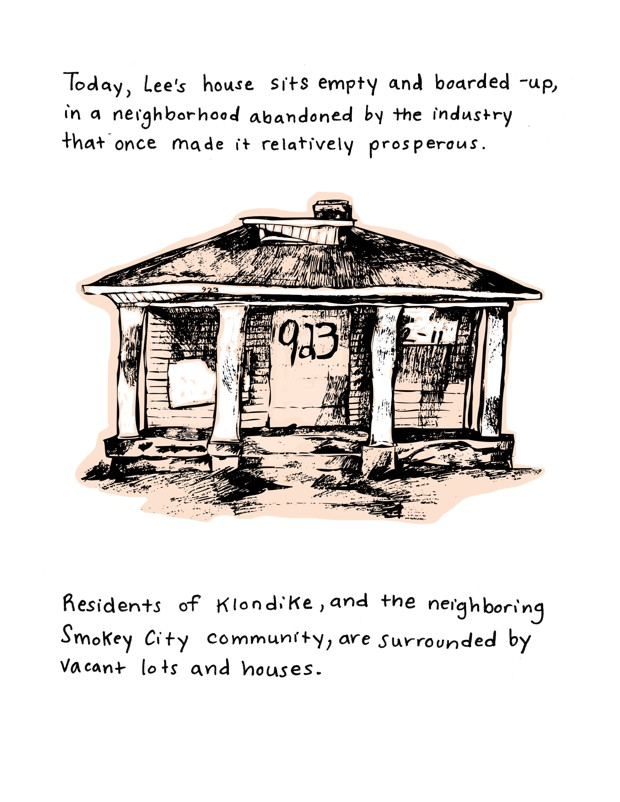 Today, Lee's house sits empty and boarded-up, in a neighborhood abandoned by the industry that once made it relatively prosperous. Residents of Klondike, and the neighboring Smokey City community, are surrounded by vacant lots and houses.