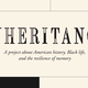 Inheritance, a project about American history, Black life, and the resilience of memory